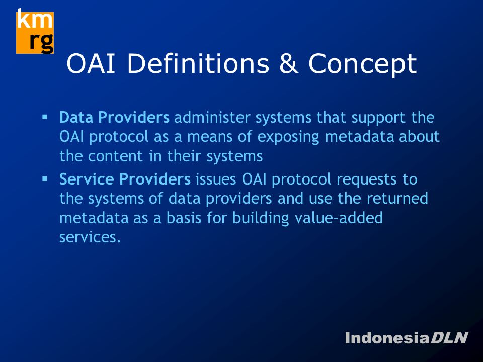 IndonesiaDLN km rg OAI Definitions & Concept  Data Providers administer systems that support the OAI protocol as a means of exposing metadata about the content in their systems  Service Providers issues OAI protocol requests to the systems of data providers and use the returned metadata as a basis for building value-added services.