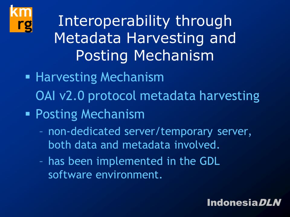 IndonesiaDLN km rg Interoperability through Metadata Harvesting and Posting Mechanism  Harvesting Mechanism OAI v2.0 protocol metadata harvesting  Posting Mechanism –non-dedicated server/temporary server, both data and metadata involved.