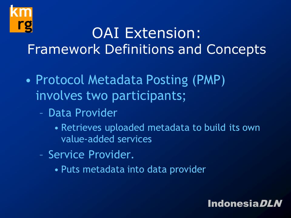 IndonesiaDLN km rg OAI Extension: Framework Definitions and Concepts Protocol Metadata Posting (PMP) involves two participants; –Data Provider Retrieves uploaded metadata to build its own value-added services –Service Provider.