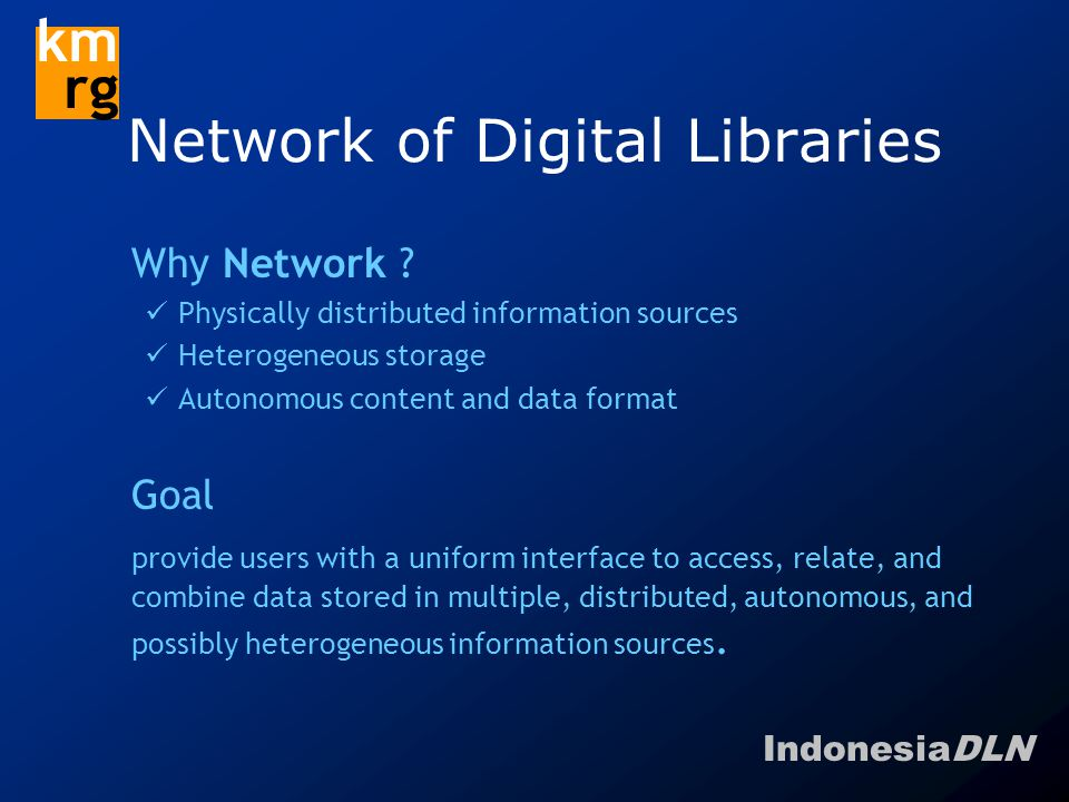 IndonesiaDLN km rg OAI Definitions & Concept  Data Providers administer systems that support the OAI protocol as a means of exposing metadata about the content in their systems  Service Providers issues OAI protocol requests to the systems of data providers and use the returned metadata as a basis for building value-added services.