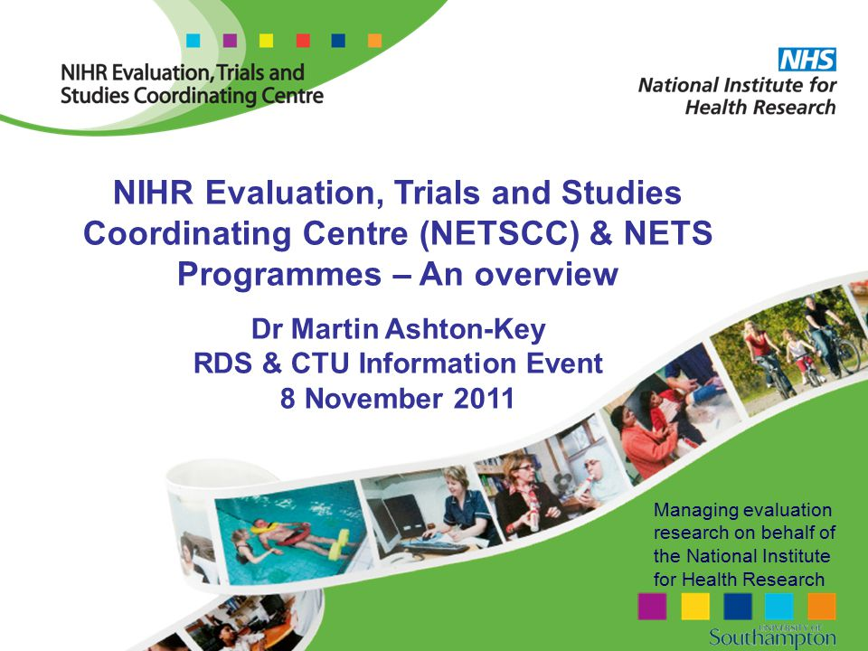 Managing evaluation research on behalf of the National Institute for Health Research NIHR Evaluation, Trials and Studies Coordinating Centre (NETSCC) & NETS Programmes – An overview Dr Martin Ashton-Key RDS & CTU Information Event 8 November 2011