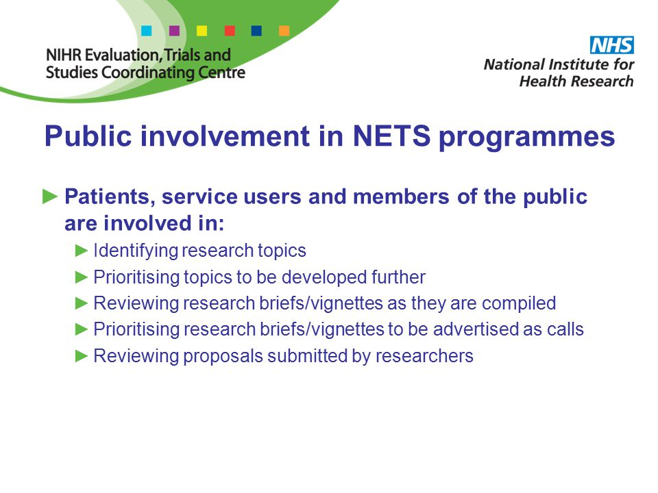 Public involvement in NETS programmes ►Patients, service users and members of the public are involved in: ►Identifying research topics ►Prioritising topics to be developed further ►Reviewing research briefs/vignettes as they are compiled ►Prioritising research briefs/vignettes to be advertised as calls ►Reviewing proposals submitted by researchers