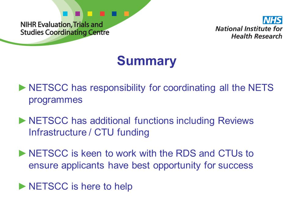 Summary ►NETSCC has responsibility for coordinating all the NETS programmes ►NETSCC has additional functions including Reviews Infrastructure / CTU funding ►NETSCC is keen to work with the RDS and CTUs to ensure applicants have best opportunity for success ►NETSCC is here to help