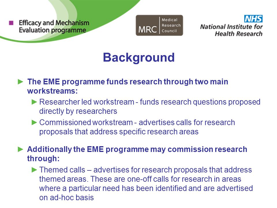 Background ►The EME programme funds research through two main workstreams: ►Researcher led workstream - funds research questions proposed directly by researchers ►Commissioned workstream - advertises calls for research proposals that address specific research areas ►Additionally the EME programme may commission research through: ►Themed calls – advertises for research proposals that address themed areas.