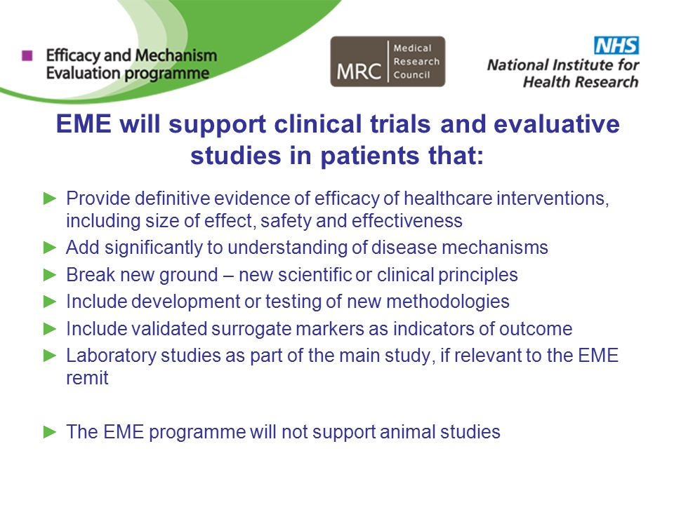 EME will support clinical trials and evaluative studies in patients that: ►Provide definitive evidence of efficacy of healthcare interventions, including size of effect, safety and effectiveness ►Add significantly to understanding of disease mechanisms ►Break new ground – new scientific or clinical principles ►Include development or testing of new methodologies ►Include validated surrogate markers as indicators of outcome ►Laboratory studies as part of the main study, if relevant to the EME remit ►The EME programme will not support animal studies