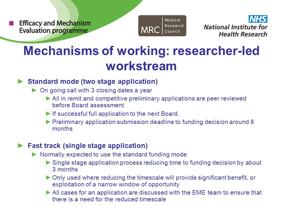 Mechanisms of working: researcher-led workstream ►Standard mode (two stage application) ►On going call with 3 closing dates a year ►All in remit and competitive preliminary applications are peer reviewed before Board assessment ►If successful full application to the next Board.