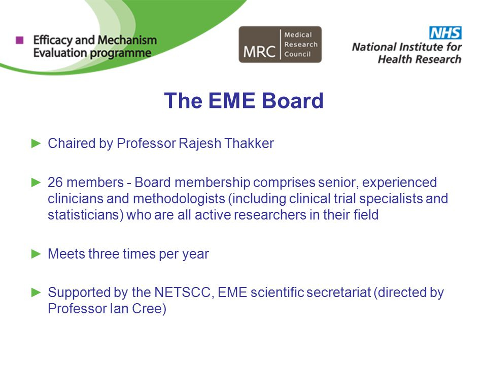The EME Board ►Chaired by Professor Rajesh Thakker ►26 members - Board membership comprises senior, experienced clinicians and methodologists (including clinical trial specialists and statisticians) who are all active researchers in their field ►Meets three times per year ►Supported by the NETSCC, EME scientific secretariat (directed by Professor Ian Cree)
