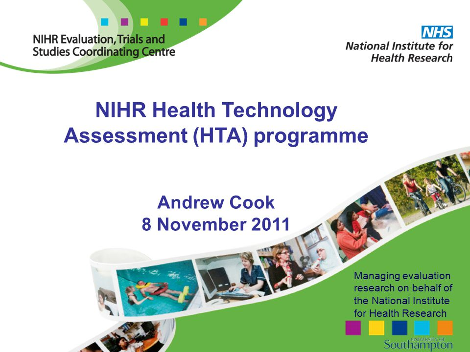 Managing evaluation research on behalf of the National Institute for Health Research NIHR Health Technology Assessment (HTA) programme Andrew Cook 8 November 2011
