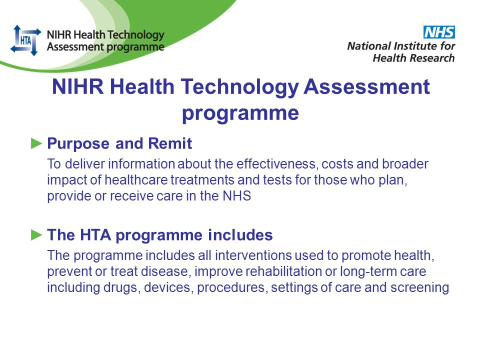 NIHR Health Technology Assessment programme ►Purpose and Remit To deliver information about the effectiveness, costs and broader impact of healthcare treatments and tests for those who plan, provide or receive care in the NHS ►The HTA programme includes The programme includes all interventions used to promote health, prevent or treat disease, improve rehabilitation or long-term care including drugs, devices, procedures, settings of care and screening