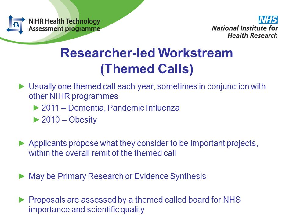 Researcher-led Workstream (Themed Calls) ►Usually one themed call each year, sometimes in conjunction with other NIHR programmes ►2011 – Dementia, Pandemic Influenza ►2010 – Obesity ►Applicants propose what they consider to be important projects, within the overall remit of the themed call ►May be Primary Research or Evidence Synthesis ►Proposals are assessed by a themed called board for NHS importance and scientific quality