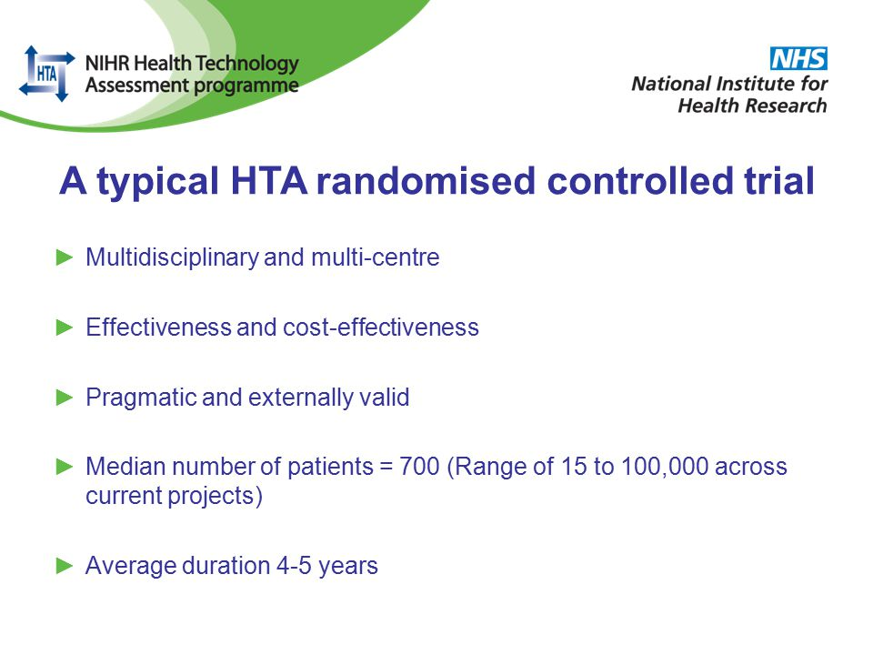 A typical HTA randomised controlled trial ►Multidisciplinary and multi-centre ►Effectiveness and cost-effectiveness ►Pragmatic and externally valid ►Median number of patients = 700 (Range of 15 to 100,000 across current projects) ►Average duration 4-5 years