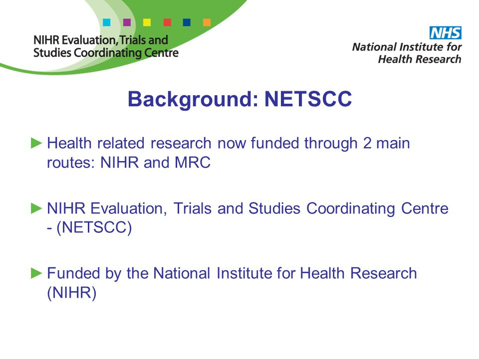 Background: NETSCC ►Health related research now funded through 2 main routes: NIHR and MRC ►NIHR Evaluation, Trials and Studies Coordinating Centre - (NETSCC) ►Funded by the National Institute for Health Research (NIHR)