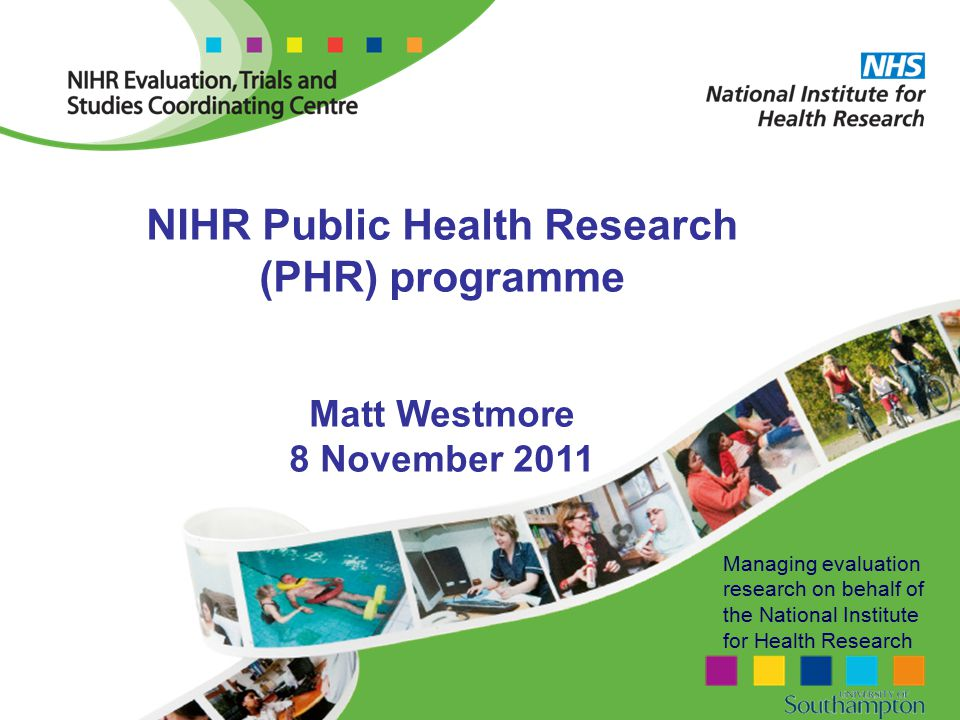 Managing evaluation research on behalf of the National Institute for Health Research NIHR Public Health Research (PHR) programme Matt Westmore 8 November 2011