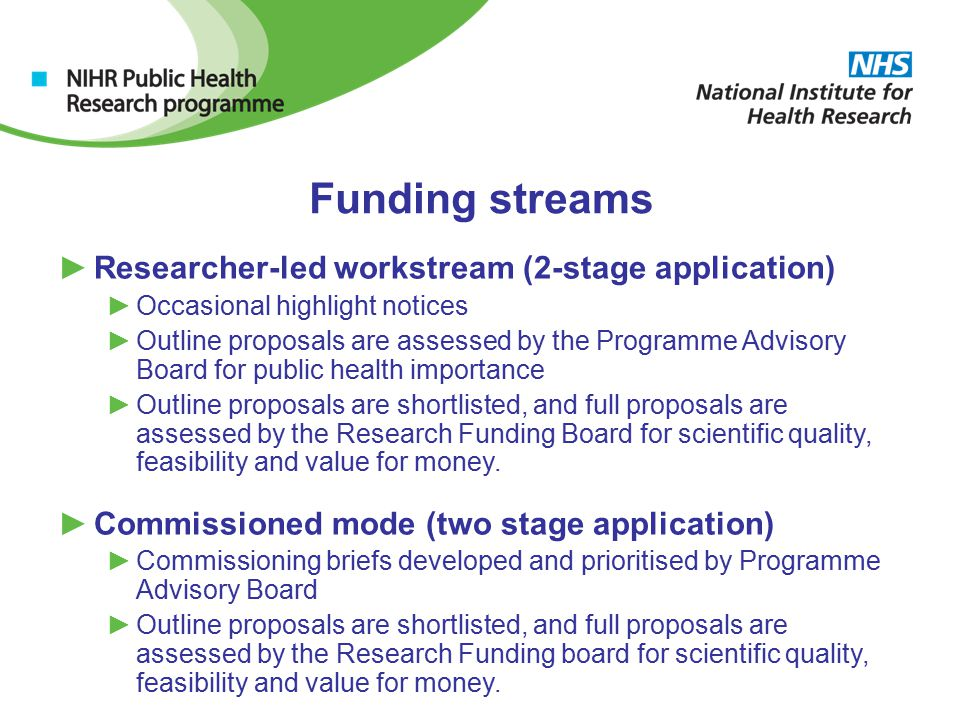 Funding streams ►Researcher-led workstream (2-stage application) ►Occasional highlight notices ►Outline proposals are assessed by the Programme Advisory Board for public health importance ►Outline proposals are shortlisted, and full proposals are assessed by the Research Funding Board for scientific quality, feasibility and value for money.