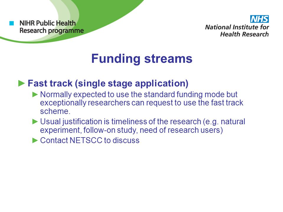 Funding streams ►Fast track (single stage application) ►Normally expected to use the standard funding mode but exceptionally researchers can request to use the fast track scheme.