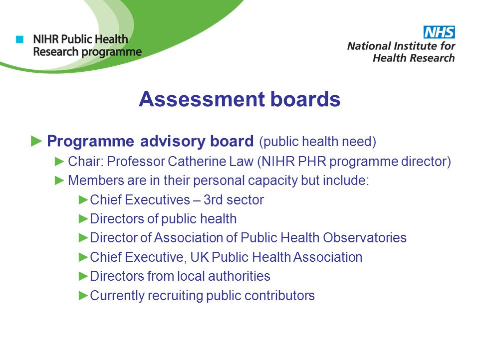 Assessment boards ►Programme advisory board (public health need) ►Chair: Professor Catherine Law (NIHR PHR programme director) ►Members are in their personal capacity but include: ►Chief Executives – 3rd sector ►Directors of public health ►Director of Association of Public Health Observatories ►Chief Executive, UK Public Health Association ►Directors from local authorities ►Currently recruiting public contributors