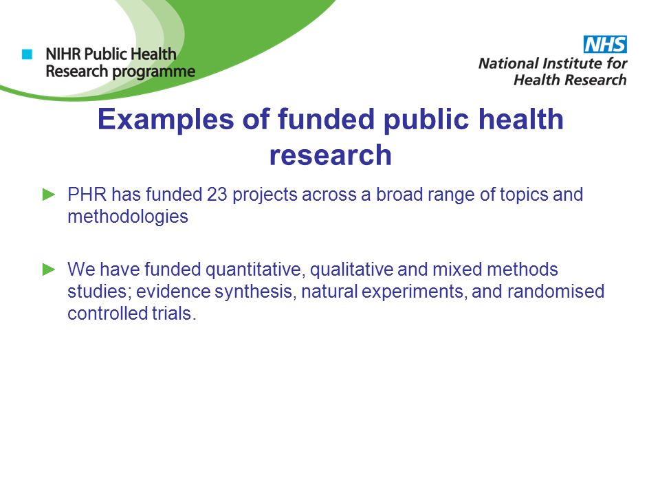 Examples of funded public health research ►PHR has funded 23 projects across a broad range of topics and methodologies ►We have funded quantitative, qualitative and mixed methods studies; evidence synthesis, natural experiments, and randomised controlled trials.