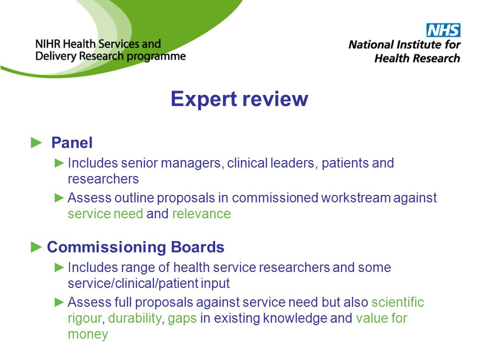 Expert review ► Panel ►Includes senior managers, clinical leaders, patients and researchers ►Assess outline proposals in commissioned workstream against service need and relevance ►Commissioning Boards ►Includes range of health service researchers and some service/clinical/patient input ►Assess full proposals against service need but also scientific rigour, durability, gaps in existing knowledge and value for money