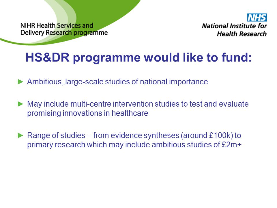 HS&DR programme would like to fund: ►Ambitious, large-scale studies of national importance ►May include multi-centre intervention studies to test and evaluate promising innovations in healthcare ►Range of studies – from evidence syntheses (around £100k) to primary research which may include ambitious studies of £2m+