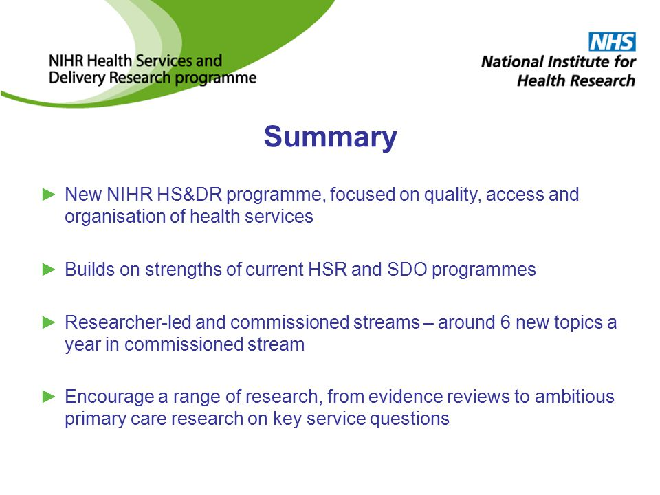 Summary ►New NIHR HS&DR programme, focused on quality, access and organisation of health services ►Builds on strengths of current HSR and SDO programmes ►Researcher-led and commissioned streams – around 6 new topics a year in commissioned stream ►Encourage a range of research, from evidence reviews to ambitious primary care research on key service questions