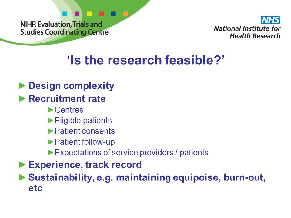 'Is the research feasible ' ►Design complexity ►Recruitment rate ►Centres ►Eligible patients ►Patient consents ►Patient follow-up ►Expectations of service providers / patients ►Experience, track record ►Sustainability, e.g.