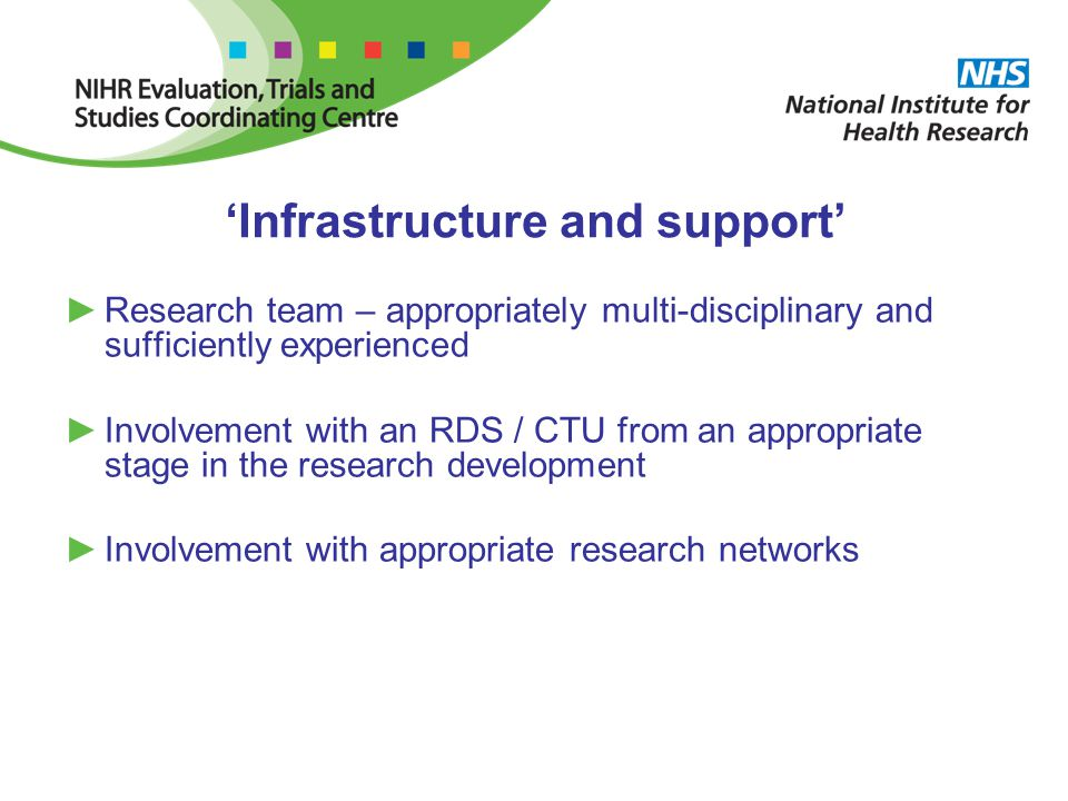 'Infrastructure and support' ►Research team – appropriately multi-disciplinary and sufficiently experienced ►Involvement with an RDS / CTU from an appropriate stage in the research development ►Involvement with appropriate research networks
