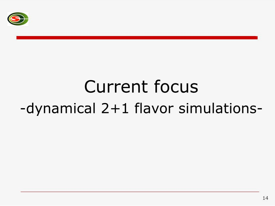 14 Current focus -dynamical 2+1 flavor simulations-