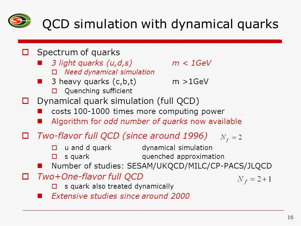 16 QCD simulation with dynamical quarks  Spectrum of quarks 3 light quarks (u,d,s)m < 1GeV  Need dynamical simulation 3 heavy quarks (c,b,t) m >1GeV  Quenching sufficient  Dynamical quark simulation (full QCD) costs 100-1000 times more computing power Algorithm for odd number of quarks now available  Two-flavor full QCD (since around 1996)  u and d quark dynamical simulation  s quarkquenched approximation Number of studies: SESAM/UKQCD/MILC/CP-PACS/JLQCD  Two+One-flavor full QCD  s quark also treated dynamically Extensive studies since around 2000