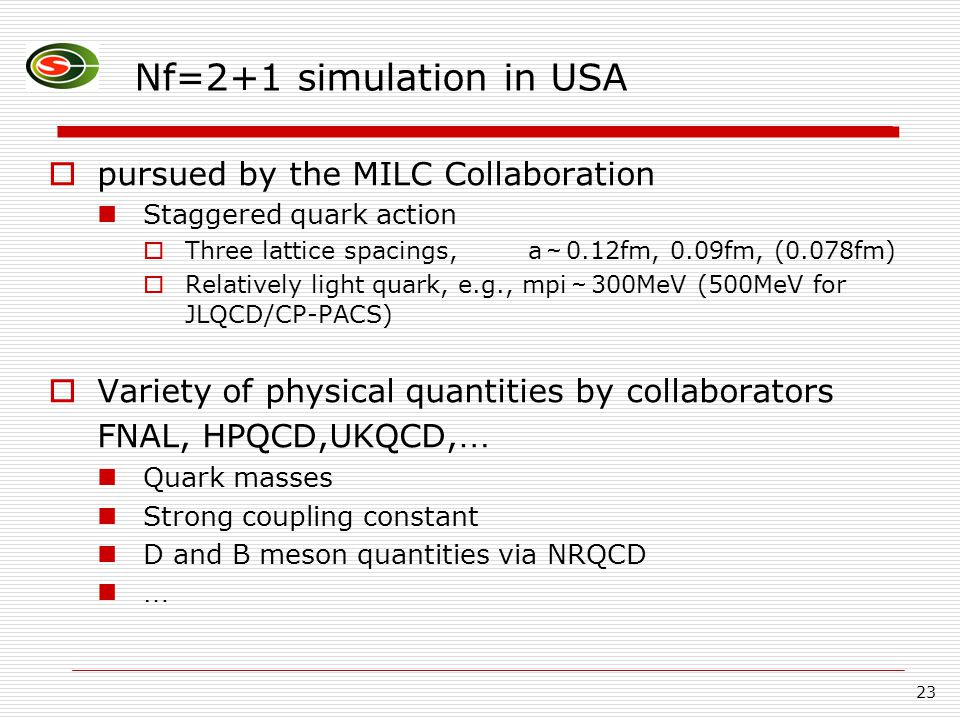 23 Nf=2+1 simulation in USA  pursued by the MILC Collaboration Staggered quark action  Three lattice spacings, a ~ 0.12fm, 0.09fm, (0.078fm)  Relatively light quark, e.g., mpi ~ 300MeV (500MeV for JLQCD/CP-PACS)  Variety of physical quantities by collaborators FNAL, HPQCD,UKQCD, … Quark masses Strong coupling constant D and B meson quantities via NRQCD …