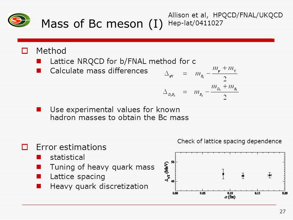 27 Mass of Bc meson (I)  Method Lattice NRQCD for b/FNAL method for c Calculate mass differences Use experimental values for known hadron masses to obtain the Bc mass  Error estimations statistical Tuning of heavy quark mass Lattice spacing Heavy quark discretization Allison et al, HPQCD/FNAL/UKQCD Hep-lat/0411027 Check of lattice spacing dependence