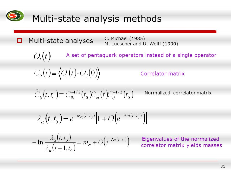31 Multi-state analysis methods  Multi-state analyses A set of pentaquark operators instead of a single operator Correlator matrix Normalized correlator matrix C.