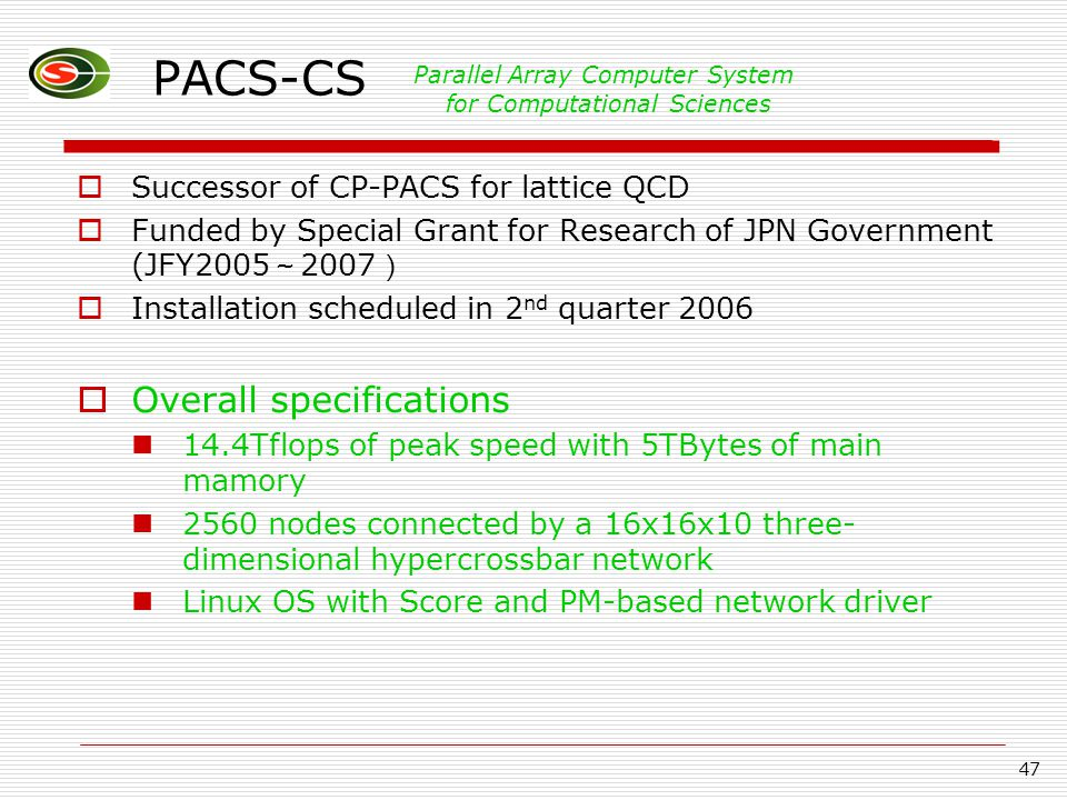 47 PACS-CS  Successor of CP-PACS for lattice QCD  Funded by Special Grant for Research of JPN Government (JFY2005 ~ 2007 )  Installation scheduled in 2 nd quarter 2006  Overall specifications 14.4Tflops of peak speed with 5TBytes of main mamory 2560 nodes connected by a 16x16x10 three- dimensional hypercrossbar network Linux OS with Score and PM-based network driver Parallel Array Computer System for Computational Sciences