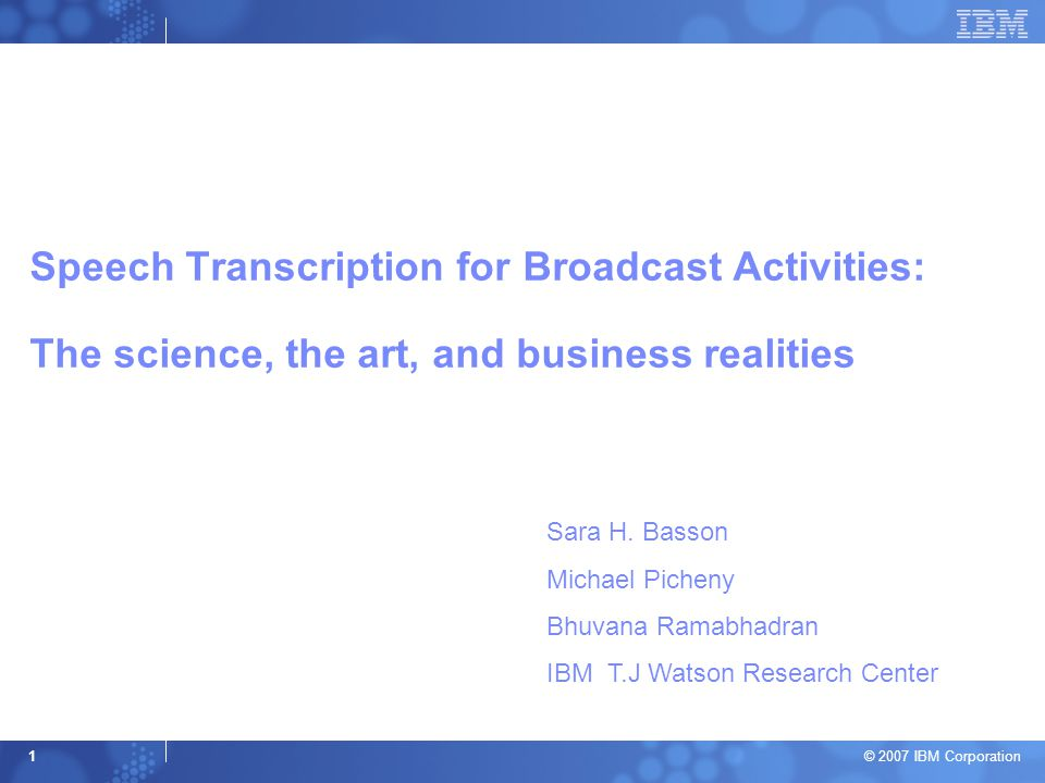 © 2007 IBM Corporation 1 Speech Transcription for Broadcast Activities: The science, the art, and business realities Sara H. Basson Michael Picheny Bh