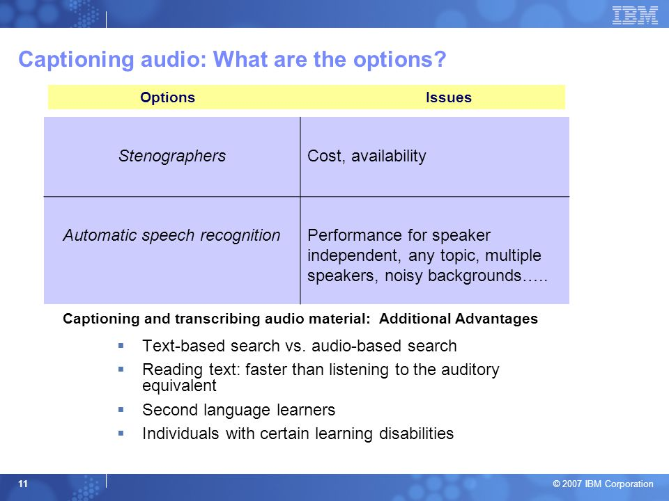 © 2007 IBM Corporation 11 Captioning audio: What are the options? StenographersCost, availability Automatic speech recognitionPerformance for speaker