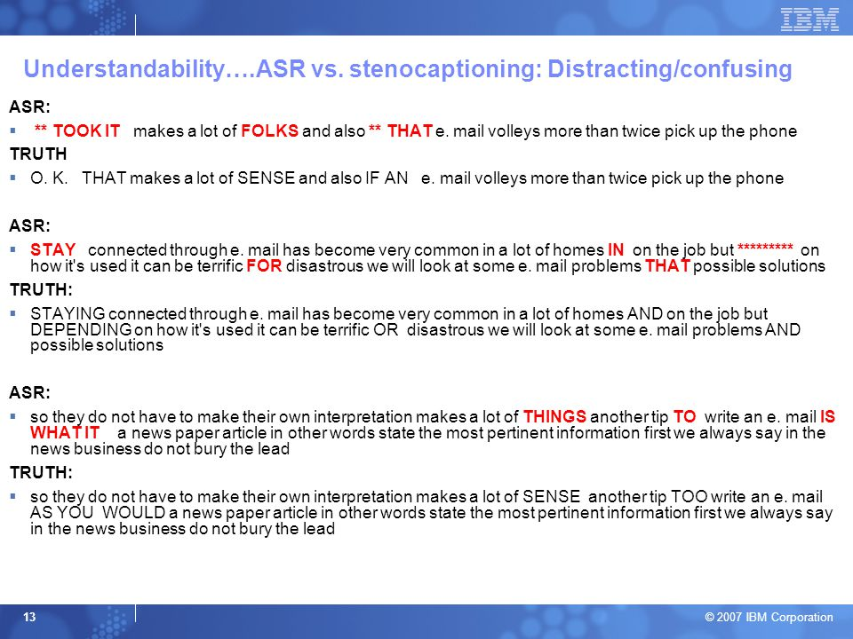 © 2007 IBM Corporation 13 Understandability….ASR vs. stenocaptioning: Distracting/confusing ASR:  ** TOOK IT makes a lot of FOLKS and also ** THAT e.