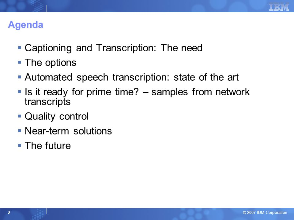 © 2007 IBM Corporation 2 Agenda  Captioning and Transcription: The need  The options  Automated speech transcription: state of the art  Is it read