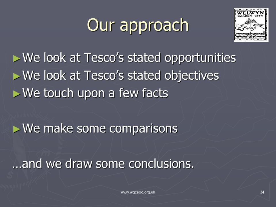 www.wgcsoc.org.uk34 Our approach ► We look at Tesco's stated opportunities ► We look at Tesco's stated objectives ► We touch upon a few facts ► We make some comparisons …and we draw some conclusions.