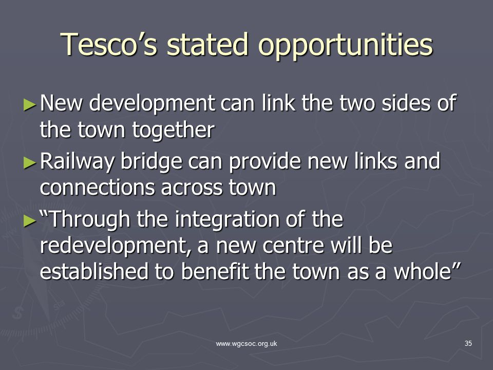 www.wgcsoc.org.uk35 Tesco's stated opportunities ► New development can link the two sides of the town together ► Railway bridge can provide new links and connections across town ► Through the integration of the redevelopment, a new centre will be established to benefit the town as a whole