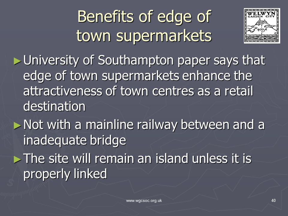 www.wgcsoc.org.uk40 Benefits of edge of town supermarkets ► University of Southampton paper says that edge of town supermarkets enhance the attractiveness of town centres as a retail destination ► Not with a mainline railway between and a inadequate bridge ► The site will remain an island unless it is properly linked