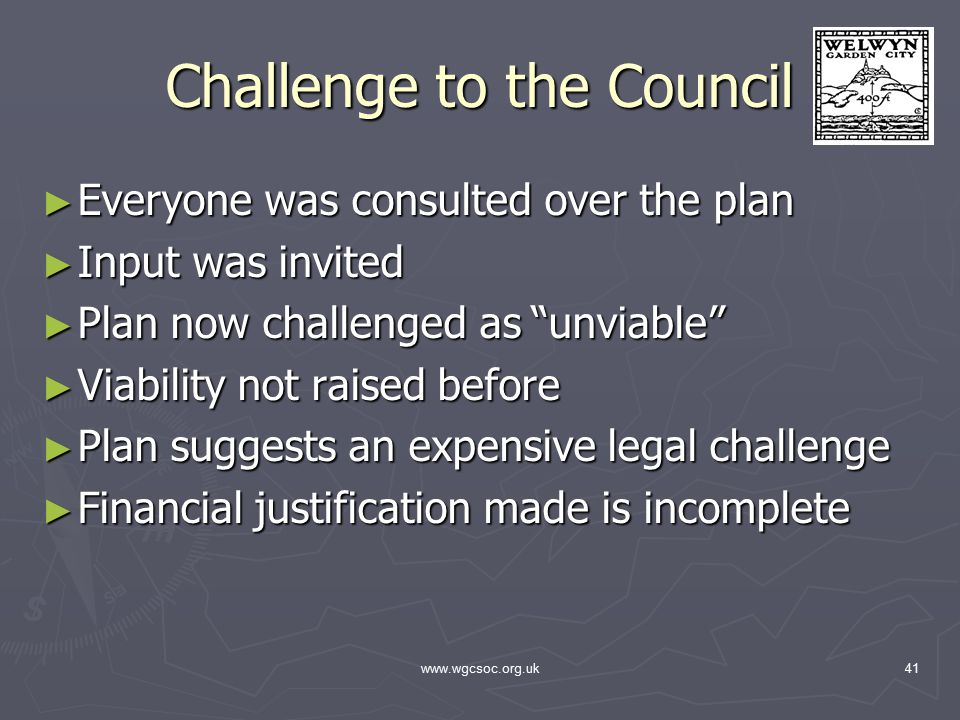 www.wgcsoc.org.uk41 Challenge to the Council ► Everyone was consulted over the plan ► Input was invited ► Plan now challenged as unviable ► Viability not raised before ► Plan suggests an expensive legal challenge ► Financial justification made is incomplete