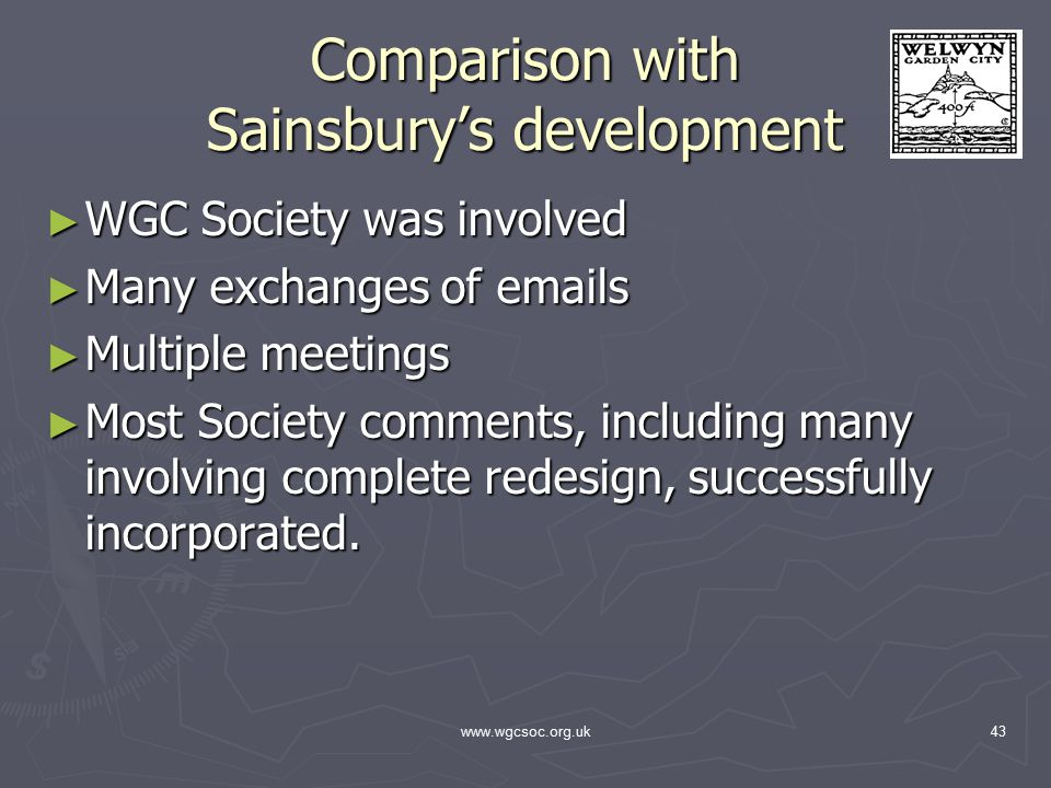www.wgcsoc.org.uk43 Comparison with Sainsbury's development ► WGC Society was involved ► Many exchanges of emails ► Multiple meetings ► Most Society comments, including many involving complete redesign, successfully incorporated.