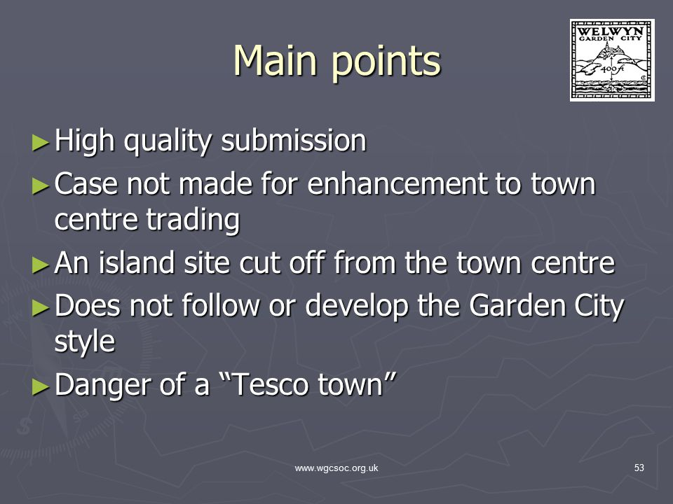www.wgcsoc.org.uk53 Main points ► High quality submission ► Case not made for enhancement to town centre trading ► An island site cut off from the town centre ► Does not follow or develop the Garden City style ► Danger of a Tesco town