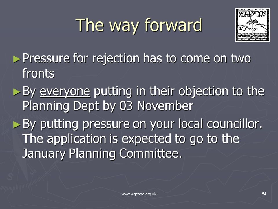 www.wgcsoc.org.uk54 The way forward ► Pressure for rejection has to come on two fronts ► By everyone putting in their objection to the Planning Dept by 03 November ► By putting pressure on your local councillor.