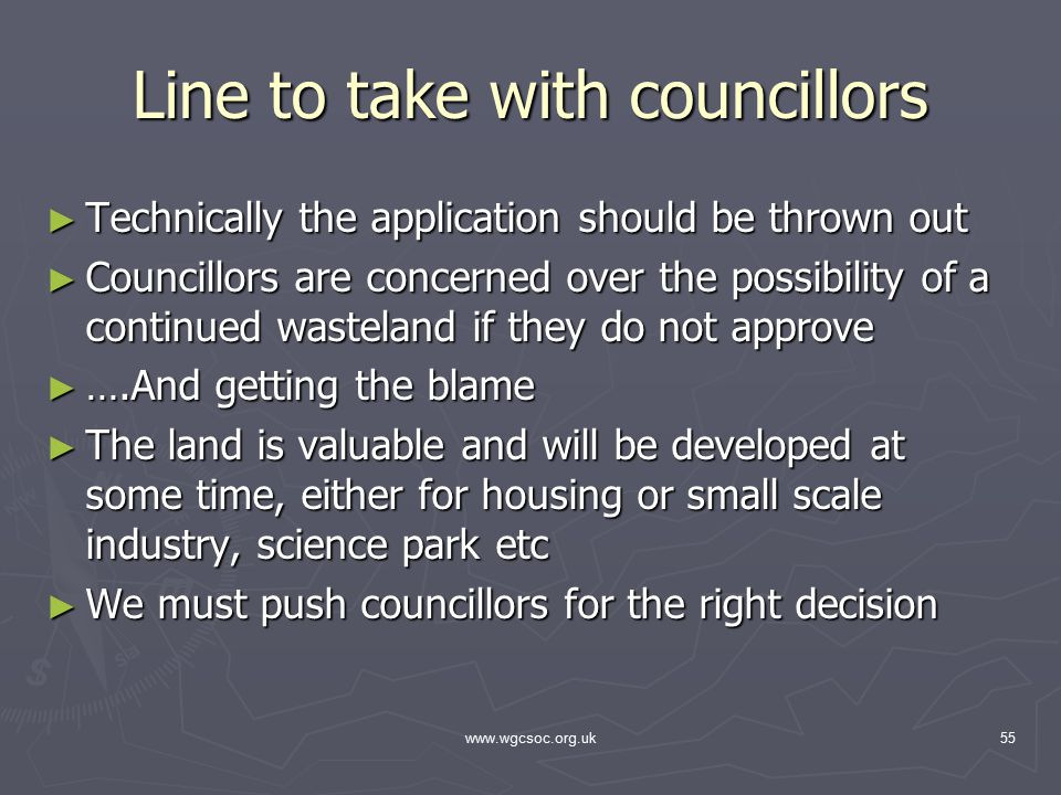 www.wgcsoc.org.uk55 Line to take with councillors ► Technically the application should be thrown out ► Councillors are concerned over the possibility of a continued wasteland if they do not approve ► ….And getting the blame ► The land is valuable and will be developed at some time, either for housing or small scale industry, science park etc ► We must push councillors for the right decision