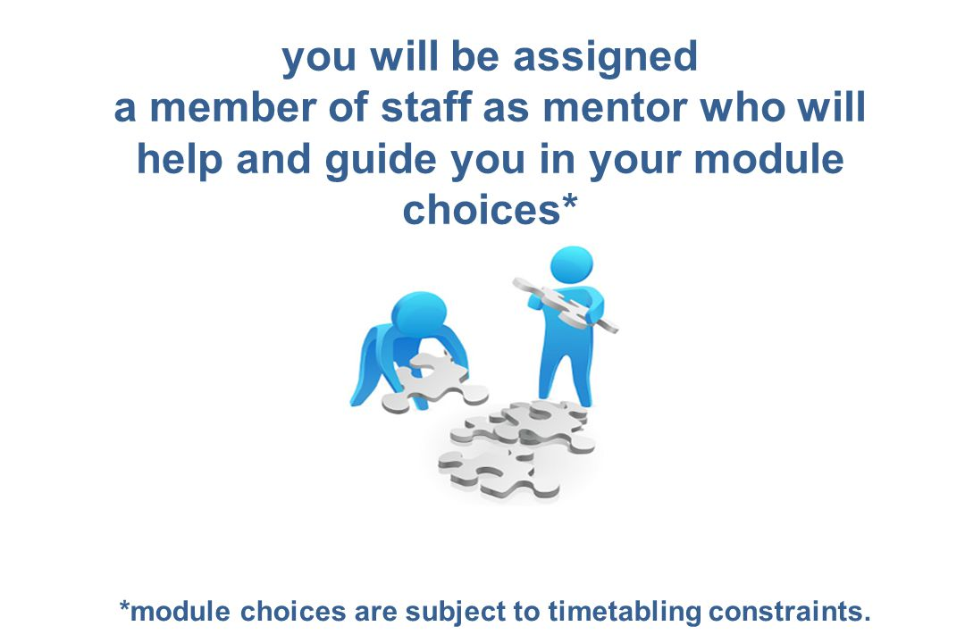 you will be assigned a member of staff as mentor who will help and guide you in your module choices* *module choices are subject to timetabling constr