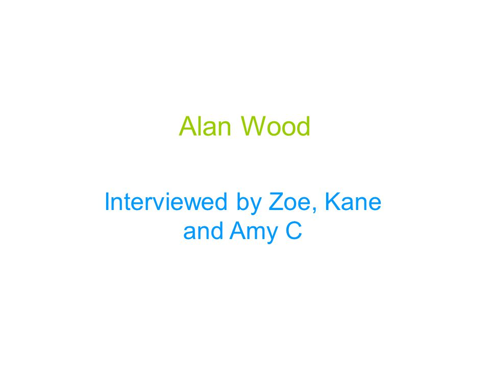 Alan Wood Interviewed by Zoe, Kane and Amy C