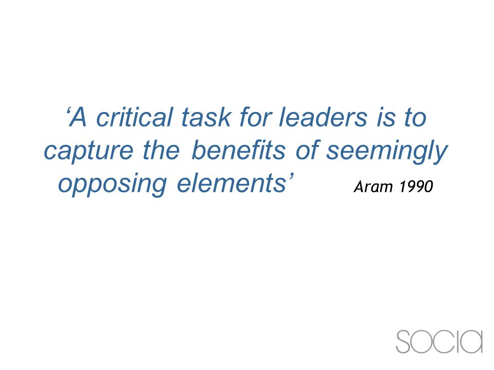 'A critical task for leaders is to capture the benefits of seemingly opposing elements' Aram 1990