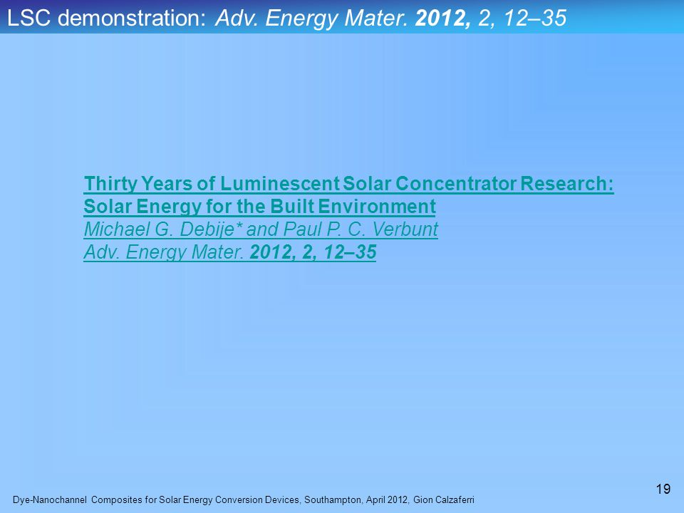 Dye-Nanochannel Composites for Solar Energy Conversion Devices, Southampton, April 2012, Gion Calzaferri 19 Thirty Years of Luminescent Solar Concentrator Research: Solar Energy for the Built Environment Michael G.