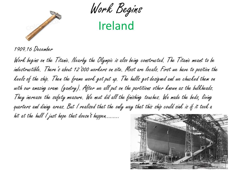 Work Begins Ireland 1909.16 December Work begins on the Titanic. Nearby the Olympic is also being constructed. The Titanic meant to be indestructible.