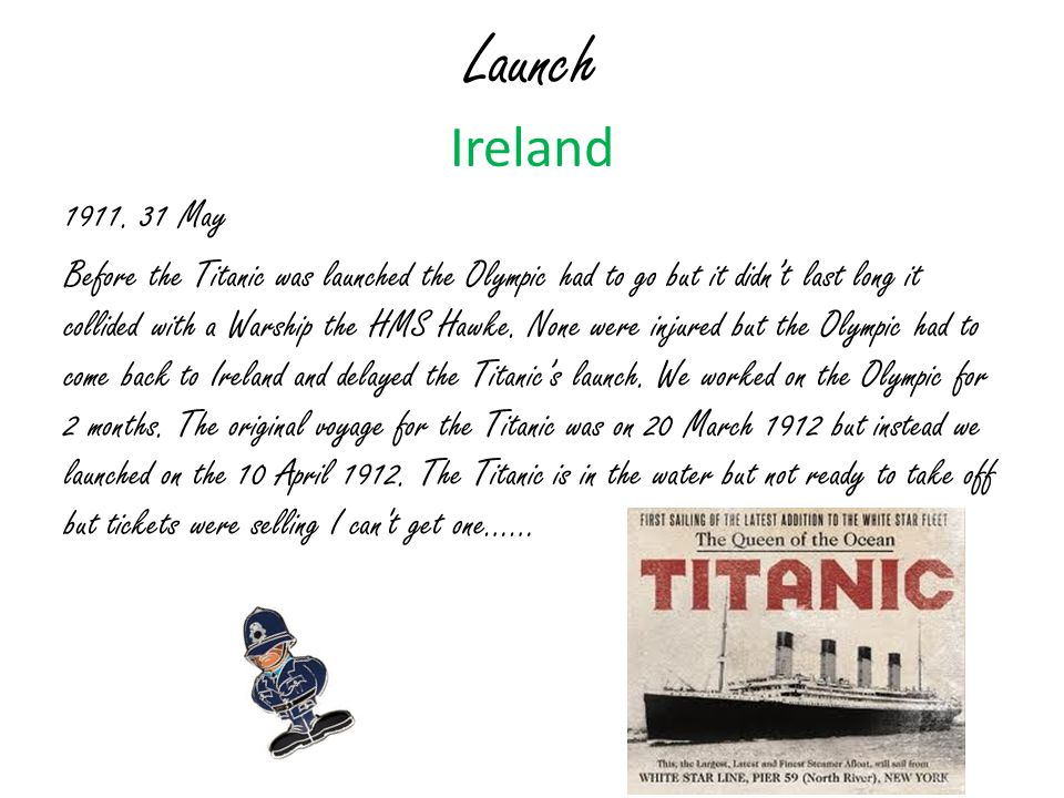 Launch Ireland 1911. 31 May Before the Titanic was launched the Olympic had to go but it didn't last long it collided with a Warship the HMS Hawke. No